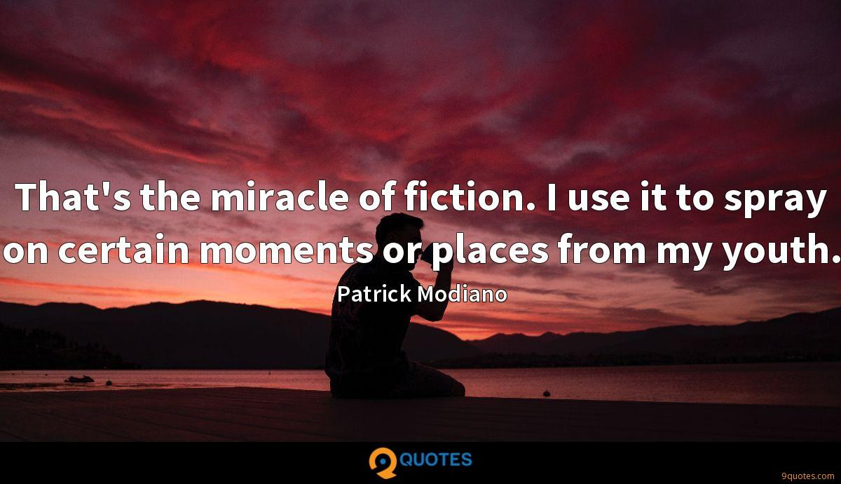 That's the miracle of fiction. I use it to spray on certain moments or places from my youth.