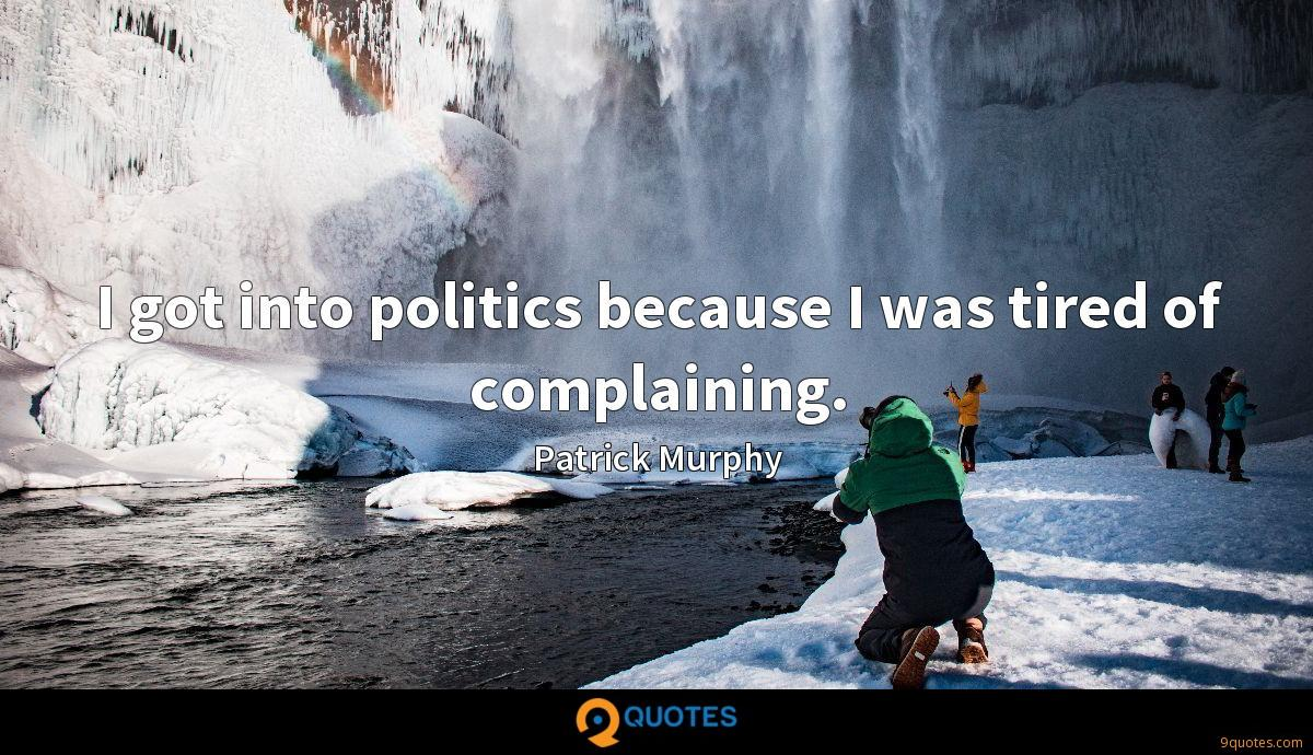 I got into politics because I was tired of complaining.