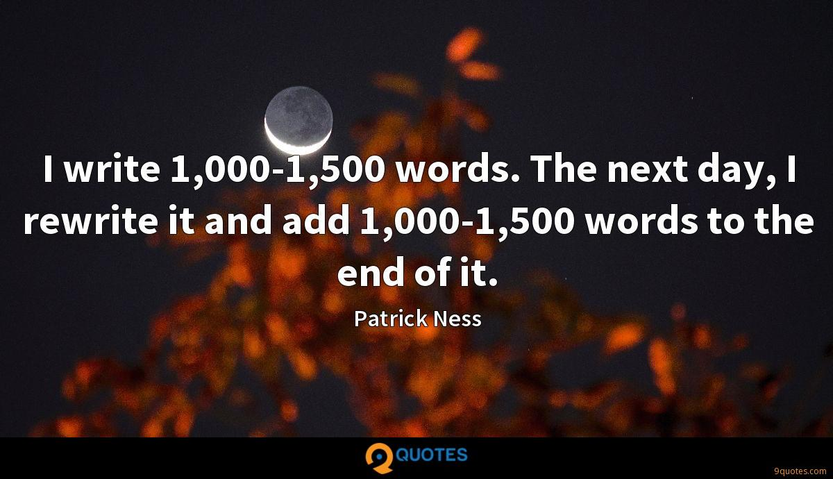 I write 1,000-1,500 words. The next day, I rewrite it and add 1,000-1,500 words to the end of it.