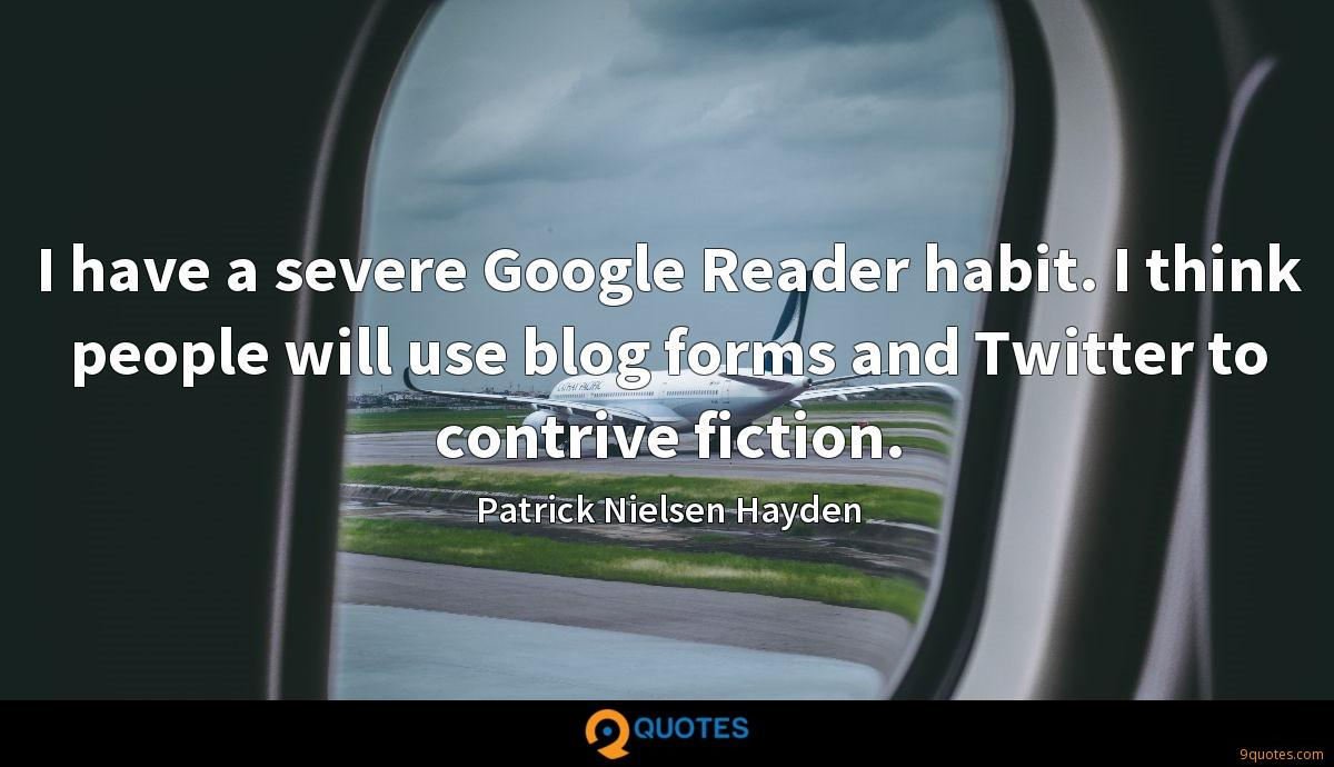 I have a severe Google Reader habit. I think people will use blog forms and Twitter to contrive fiction.