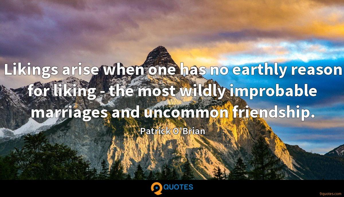 Likings arise when one has no earthly reason for liking - the most wildly improbable marriages and uncommon friendship.