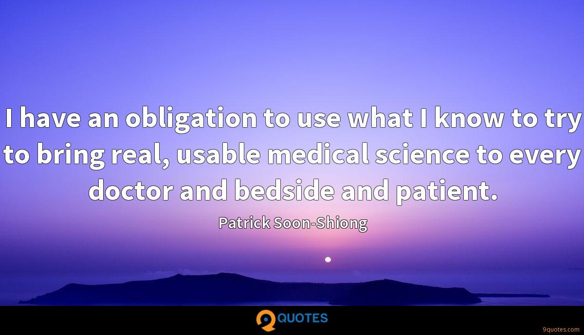 I have an obligation to use what I know to try to bring real, usable medical science to every doctor and bedside and patient.
