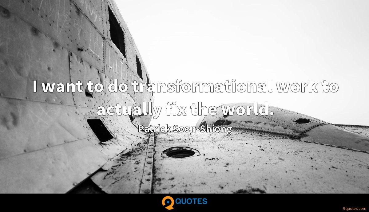 I want to do transformational work to actually fix the world.