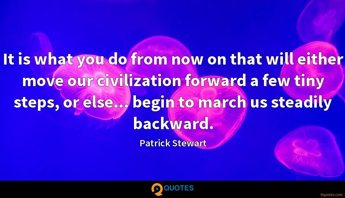It is what you do from now on that will either move our civilization forward a few tiny steps, or else... begin to march us steadily backward.