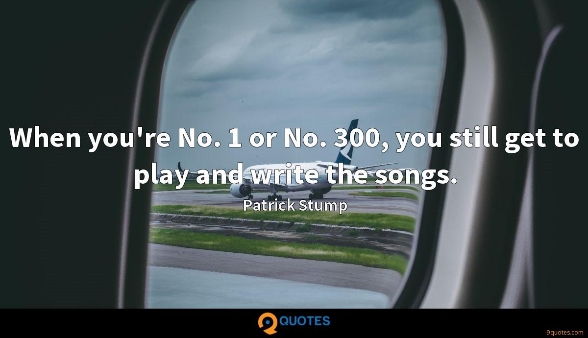 When you're No. 1 or No. 300, you still get to play and write the songs.