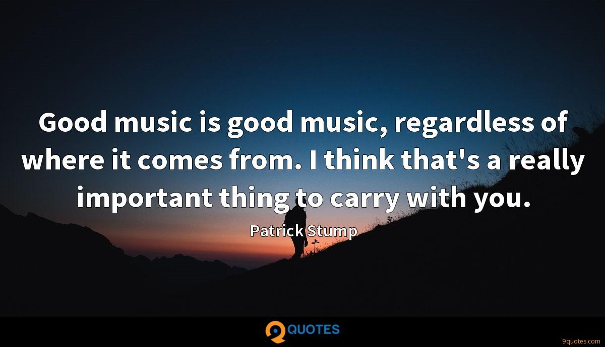 Good music is good music, regardless of where it comes from. I think that's a really important thing to carry with you.