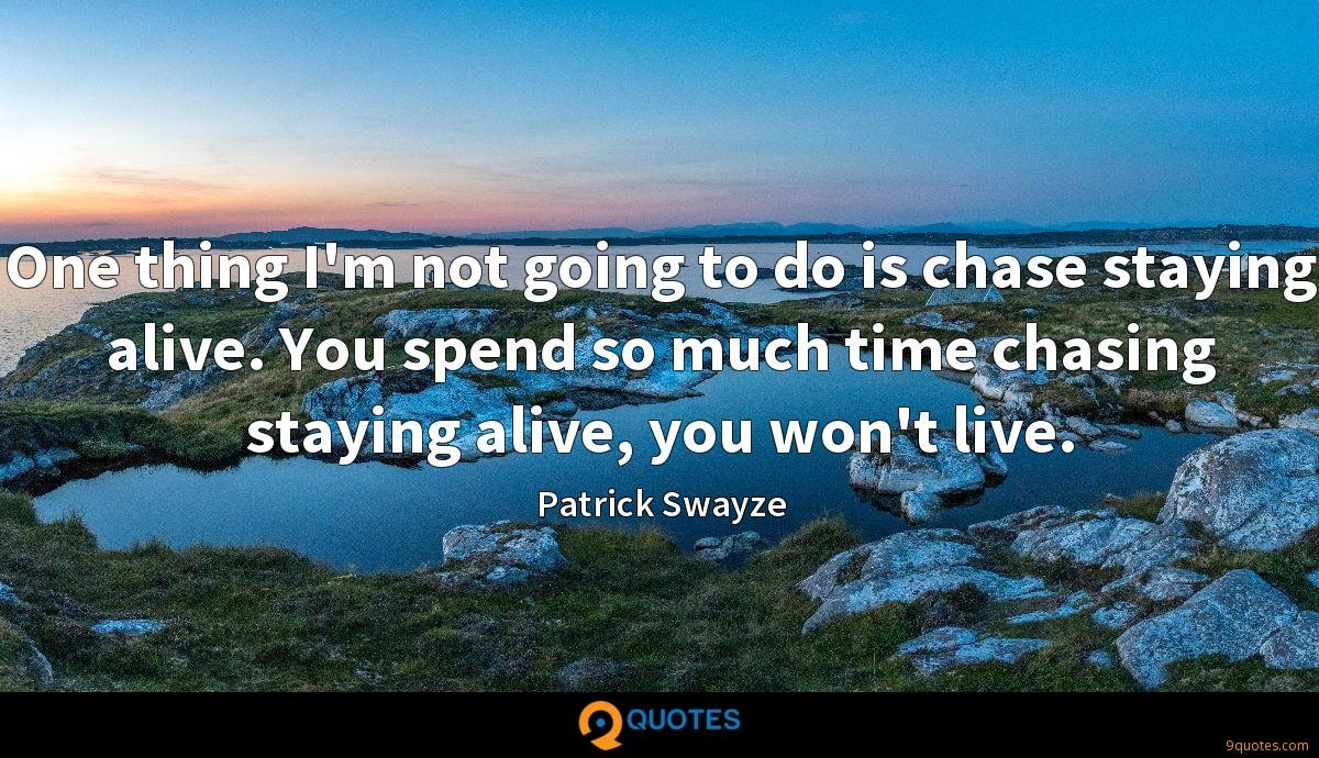One thing I'm not going to do is chase staying alive. You spend so much time chasing staying alive, you won't live.