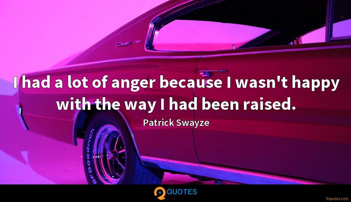 I had a lot of anger because I wasn't happy with the way I had been raised.