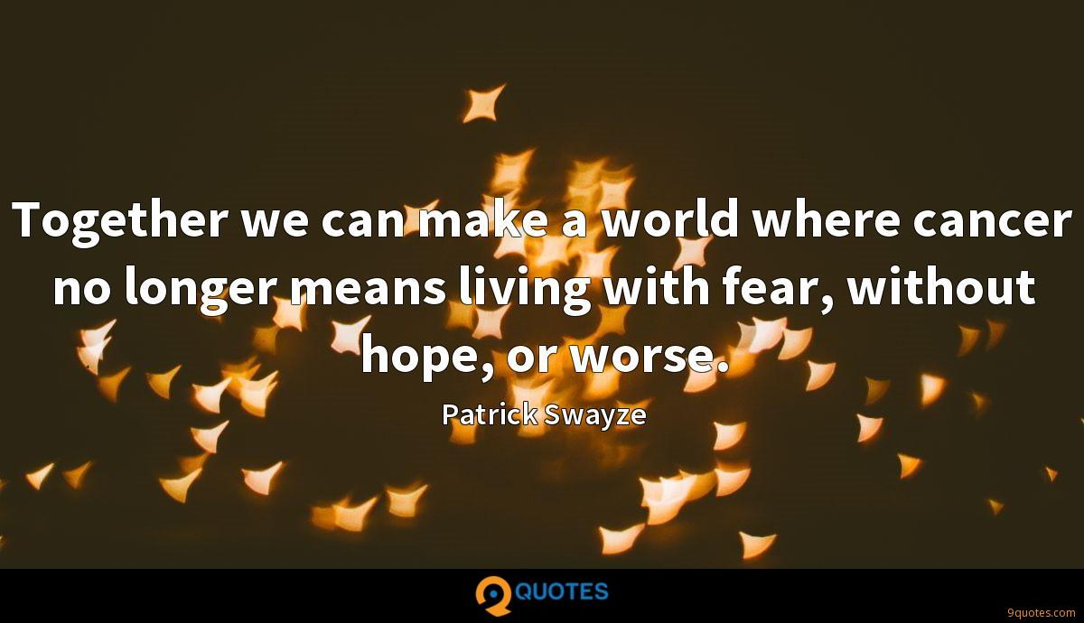 Together we can make a world where cancer no longer means living with fear, without hope, or worse.