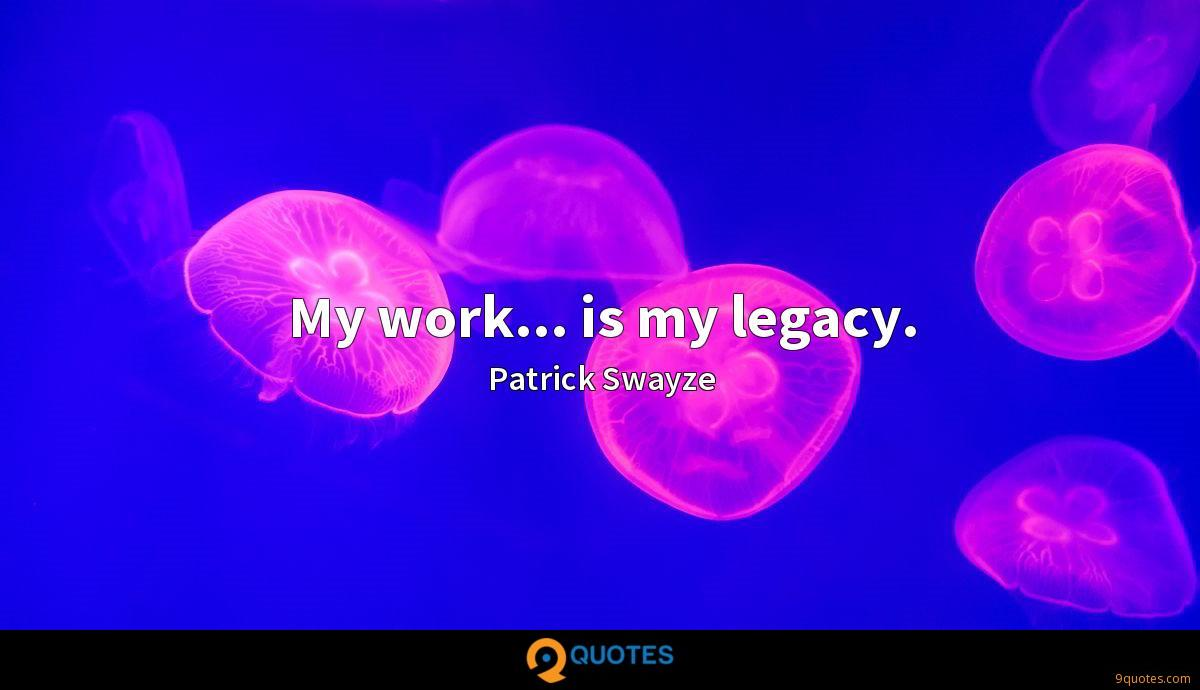 My work... is my legacy.
