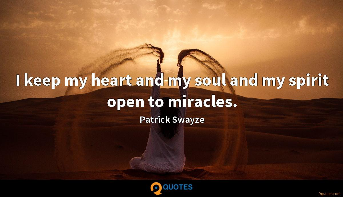 I keep my heart and my soul and my spirit open to miracles.
