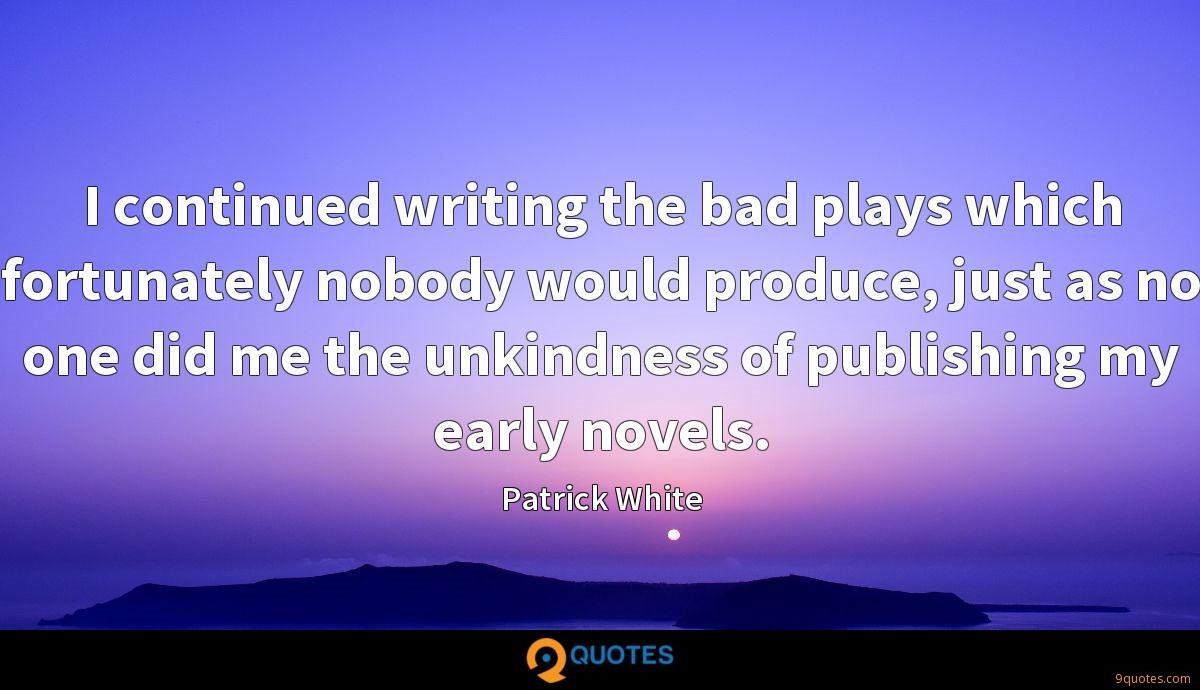 I continued writing the bad plays which fortunately nobody would produce, just as no one did me the unkindness of publishing my early novels.