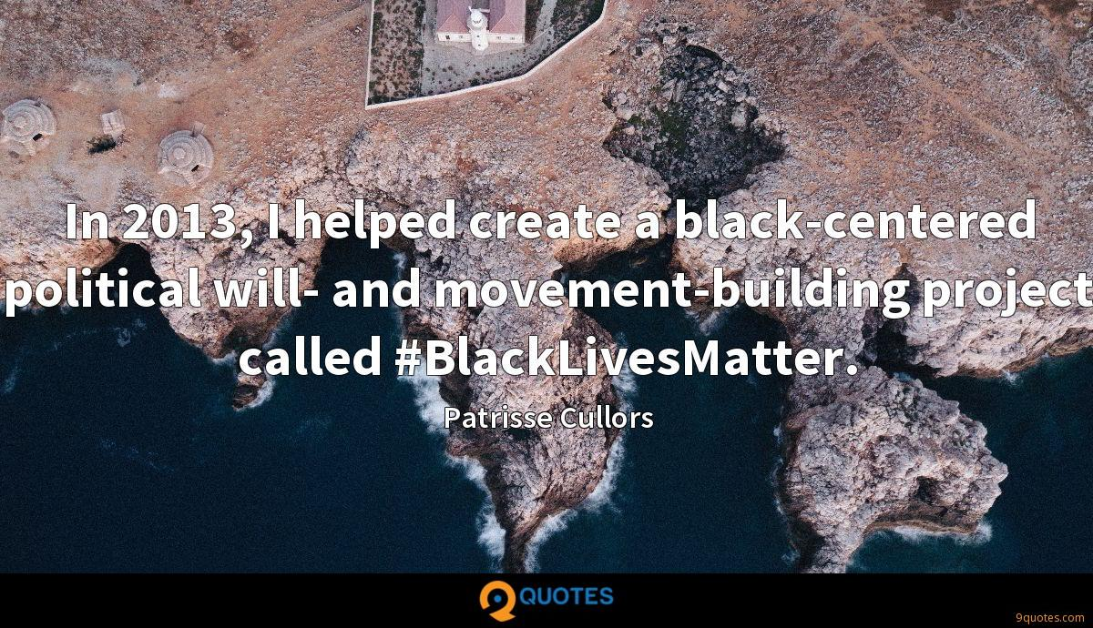 In 2013, I helped create a black-centered political will- and movement-building project called #BlackLivesMatter.