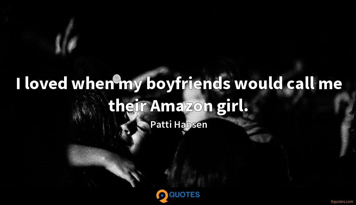 I loved when my boyfriends would call me their Amazon girl.
