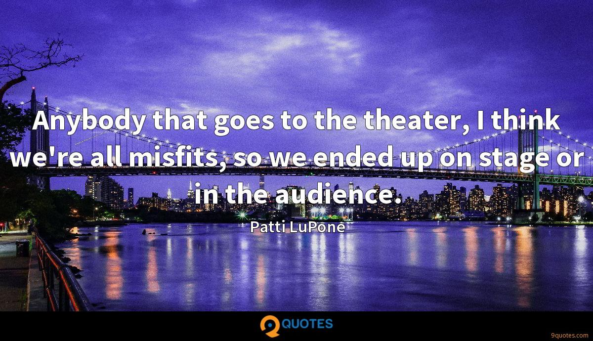 Anybody that goes to the theater, I think we're all misfits, so we ended up on stage or in the audience.