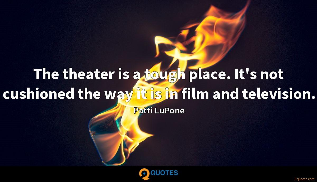 The theater is a tough place. It's not cushioned the way it is in film and television.