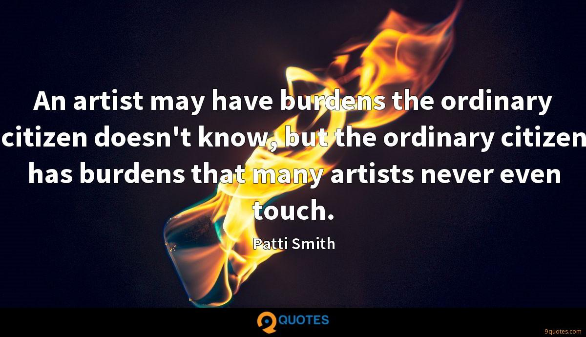 An artist may have burdens the ordinary citizen doesn't know, but the ordinary citizen has burdens that many artists never even touch.