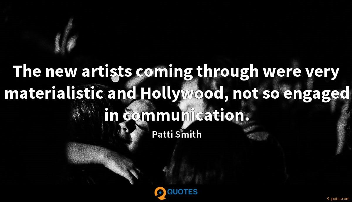 The new artists coming through were very materialistic and Hollywood, not so engaged in communication.
