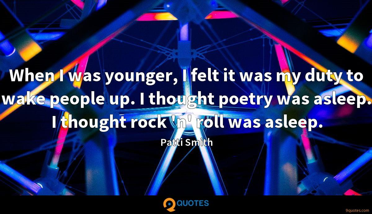 When I was younger, I felt it was my duty to wake people up. I thought poetry was asleep. I thought rock 'n' roll was asleep.