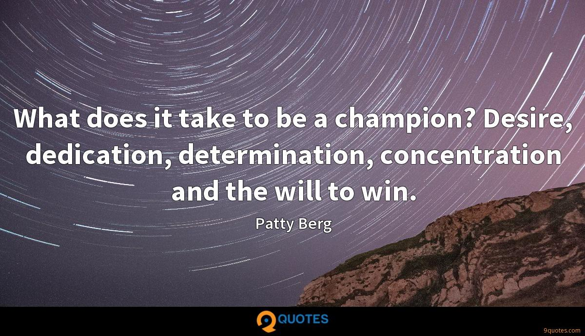 What does it take to be a champion? Desire, dedication, determination, concentration and the will to win.