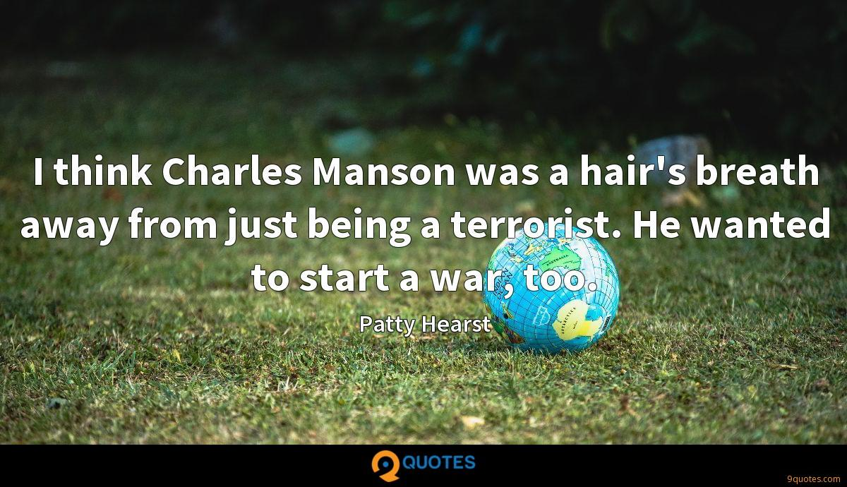 I think Charles Manson was a hair's breath away from just being a terrorist. He wanted to start a war, too.