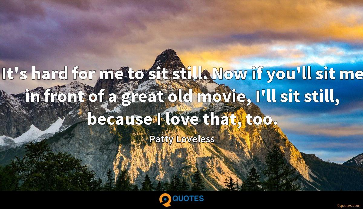It's hard for me to sit still. Now if you'll sit me in front of a great old movie, I'll sit still, because I love that, too.