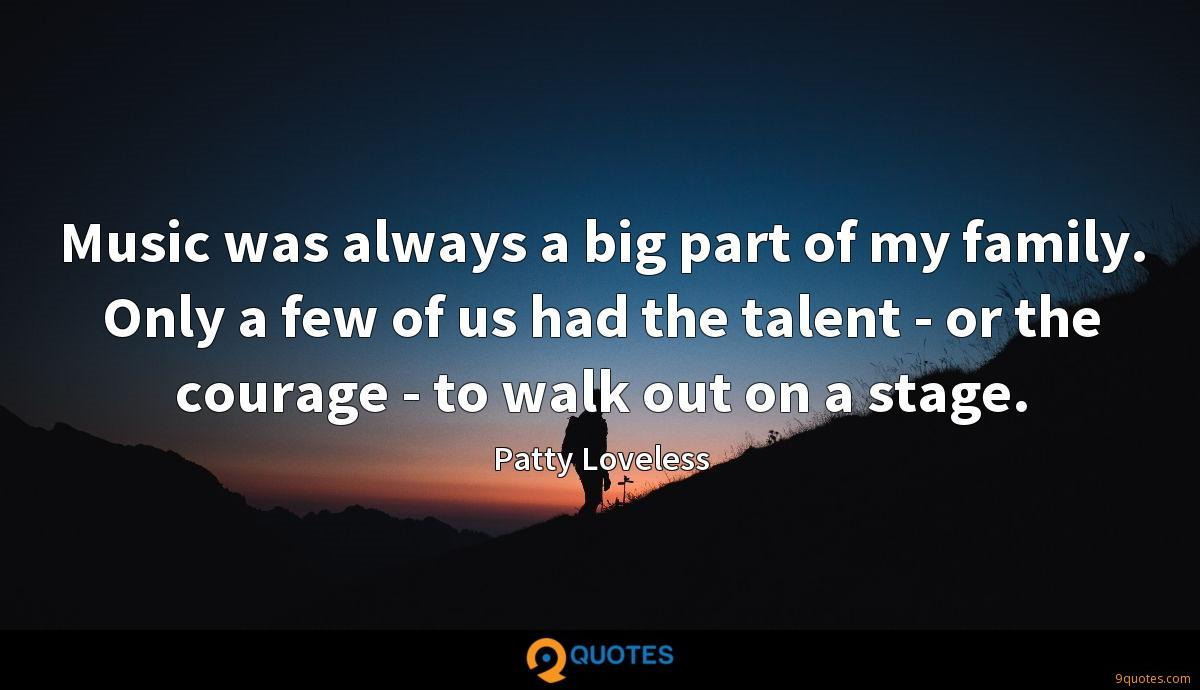 Music was always a big part of my family. Only a few of us had the talent - or the courage - to walk out on a stage.