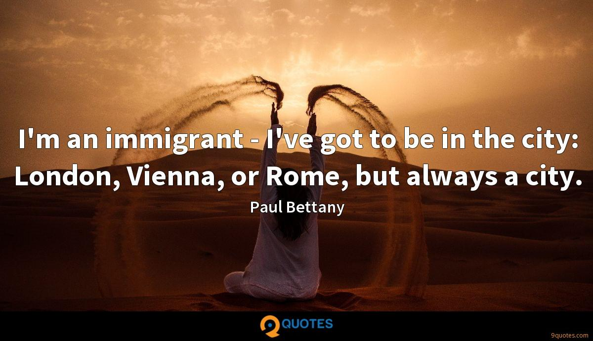 I'm an immigrant - I've got to be in the city: London, Vienna, or Rome, but always a city.