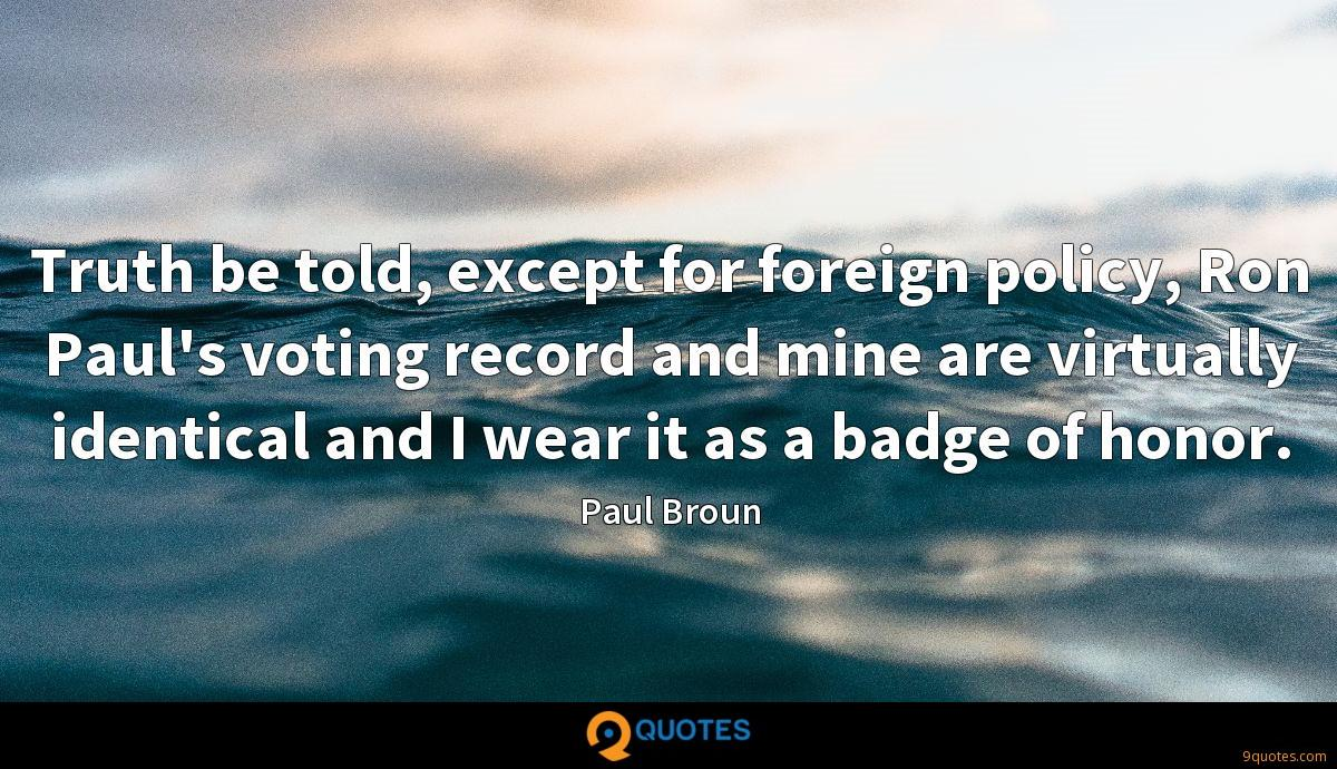 Truth be told, except for foreign policy, Ron Paul's voting record and mine are virtually identical and I wear it as a badge of honor.
