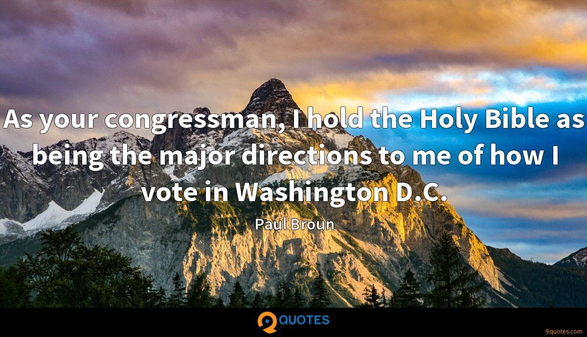 As your congressman, I hold the Holy Bible as being the major directions to me of how I vote in Washington D.C.