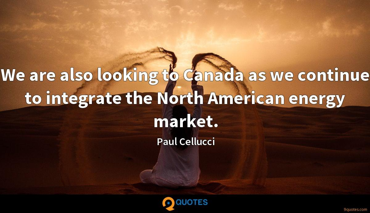 We are also looking to Canada as we continue to integrate the North American energy market.