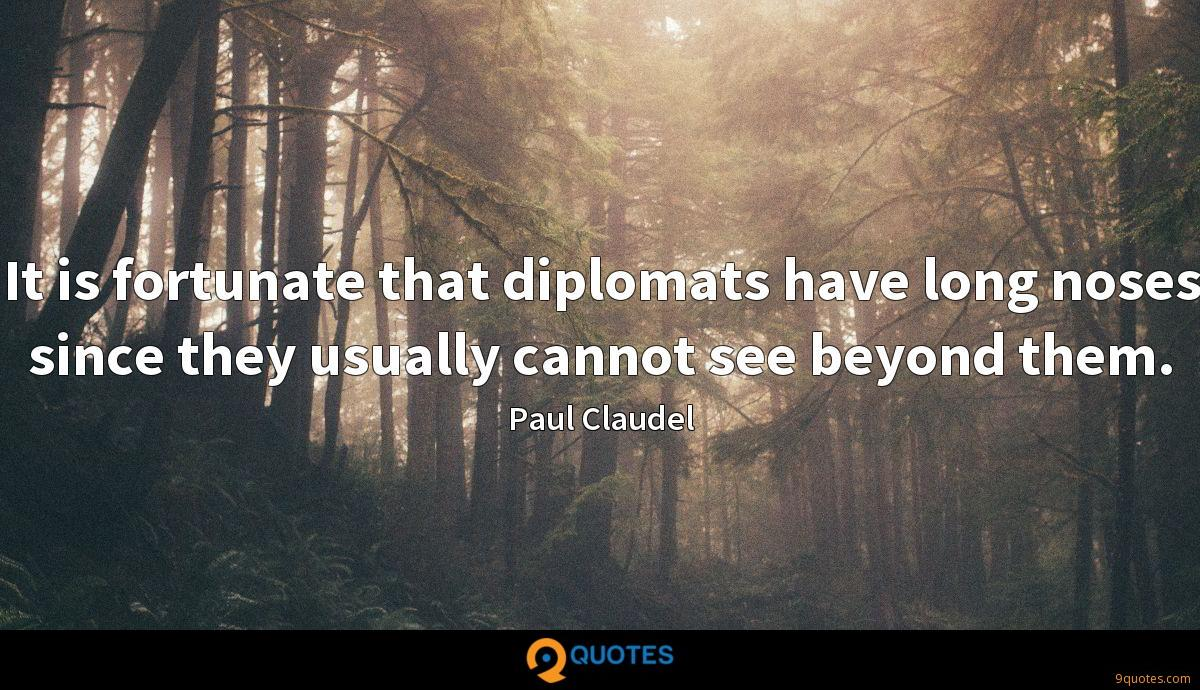 It is fortunate that diplomats have long noses since they usually cannot see beyond them.
