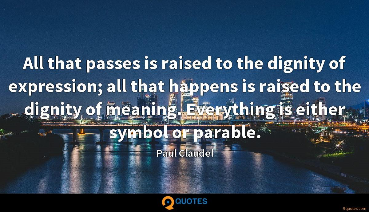 All that passes is raised to the dignity of expression; all that happens is raised to the dignity of meaning. Everything is either symbol or parable.