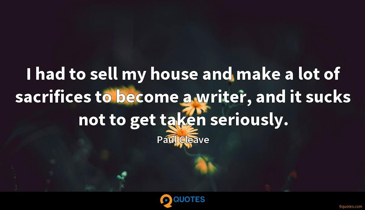 I had to sell my house and make a lot of sacrifices to become a writer, and it sucks not to get taken seriously.