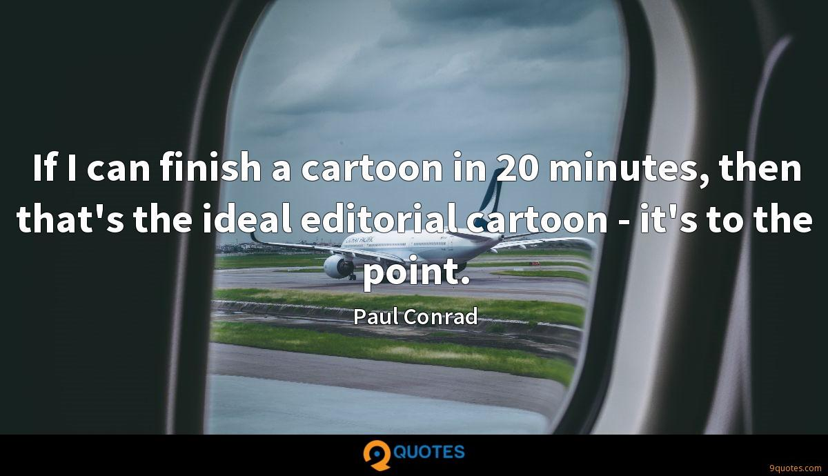 If I can finish a cartoon in 20 minutes, then that's the ideal editorial cartoon - it's to the point.