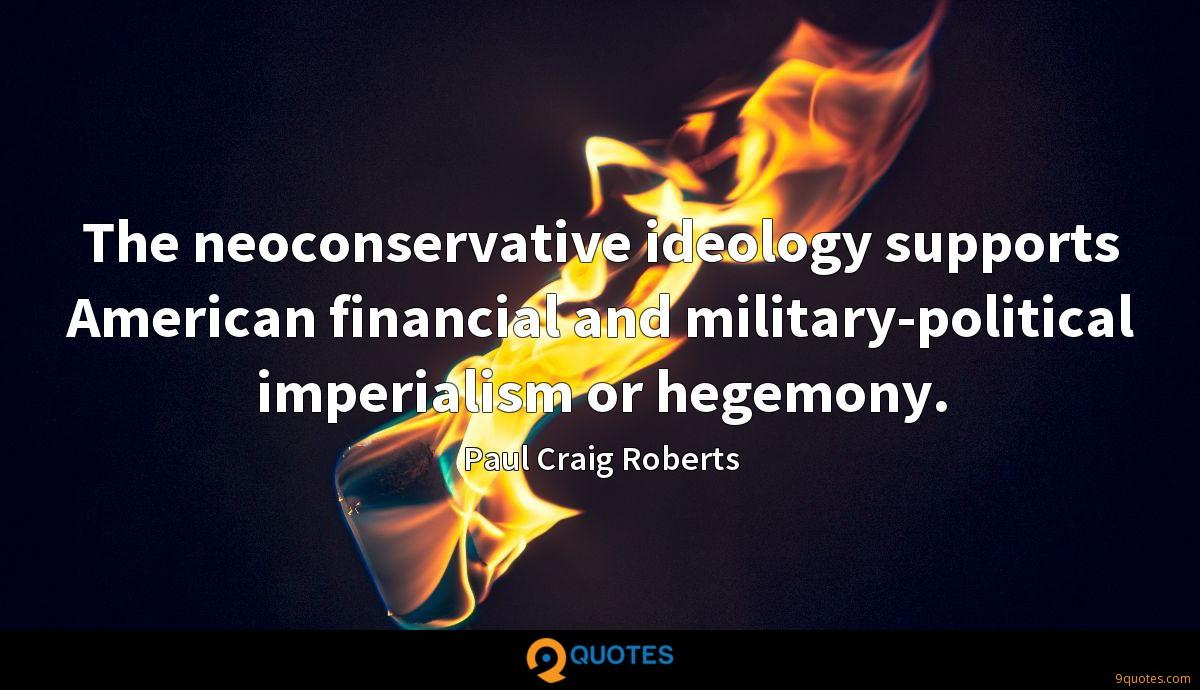 The neoconservative ideology supports American financial and military-political imperialism or hegemony.
