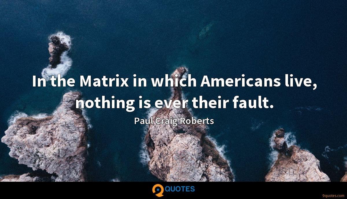 In the Matrix in which Americans live, nothing is ever their fault.