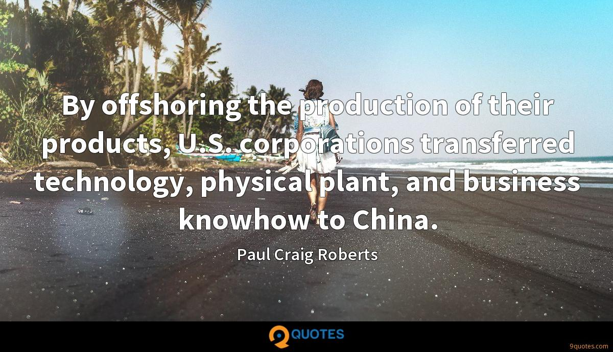 By offshoring the production of their products, U.S. corporations transferred technology, physical plant, and business knowhow to China.