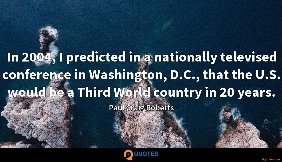 In 2004, I predicted in a nationally televised conference in Washington, D.C., that the U.S. would be a Third World country in 20 years.