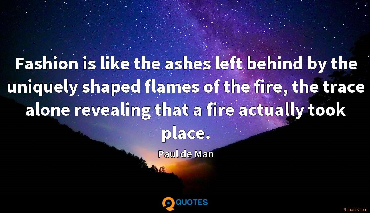 Fashion is like the ashes left behind by the uniquely shaped flames of the fire, the trace alone revealing that a fire actually took place.