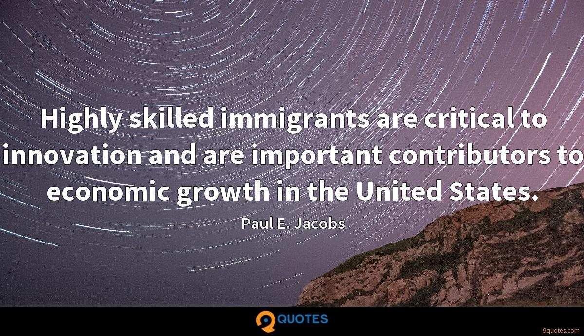 Highly skilled immigrants are critical to innovation and are important contributors to economic growth in the United States.