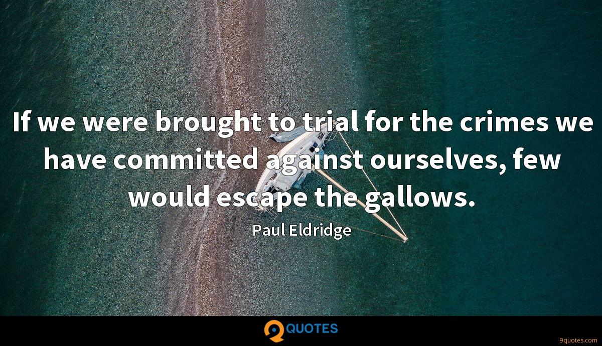 If we were brought to trial for the crimes we have committed against ourselves, few would escape the gallows.