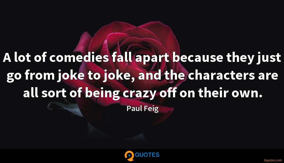 A lot of comedies fall apart because they just go from joke to joke, and the characters are all sort of being crazy off on their own.