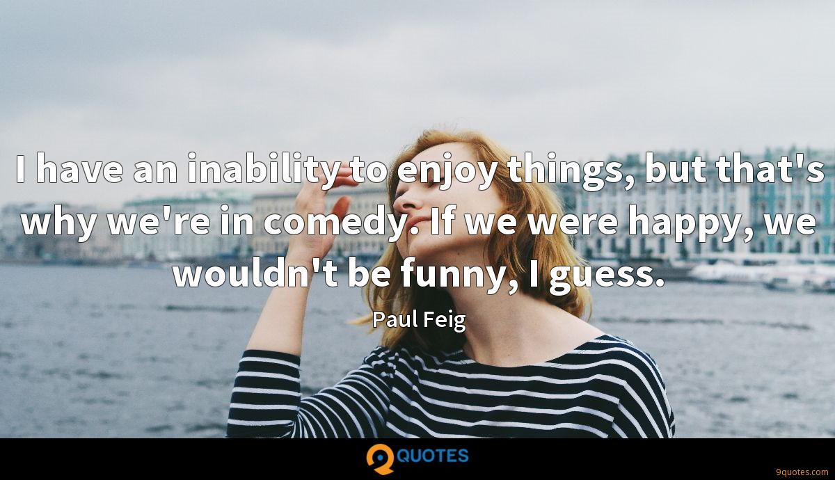 I have an inability to enjoy things, but that's why we're in comedy. If we were happy, we wouldn't be funny, I guess.