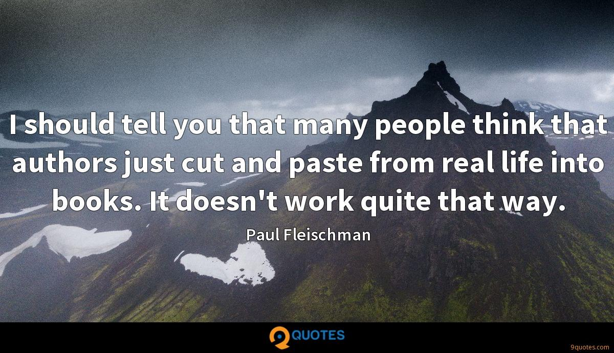 I should tell you that many people think that authors just cut and paste from real life into books. It doesn't work quite that way.