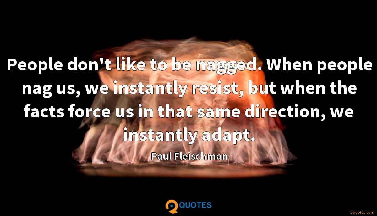 People don't like to be nagged. When people nag us, we instantly resist, but when the facts force us in that same direction, we instantly adapt.