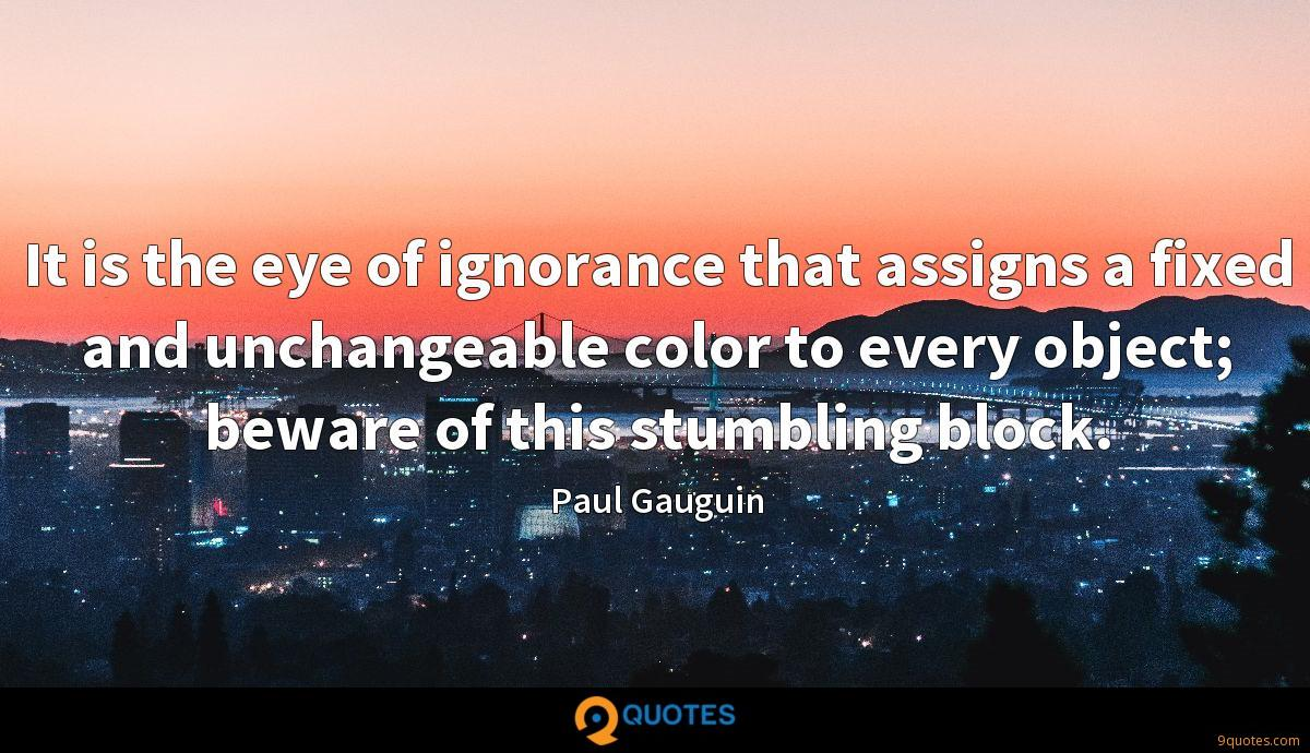 It is the eye of ignorance that assigns a fixed and unchangeable color to every object; beware of this stumbling block.