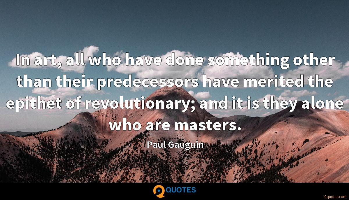 In art, all who have done something other than their predecessors have merited the epithet of revolutionary; and it is they alone who are masters.