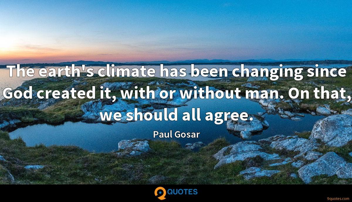The earth's climate has been changing since God created it, with or without man. On that, we should all agree.