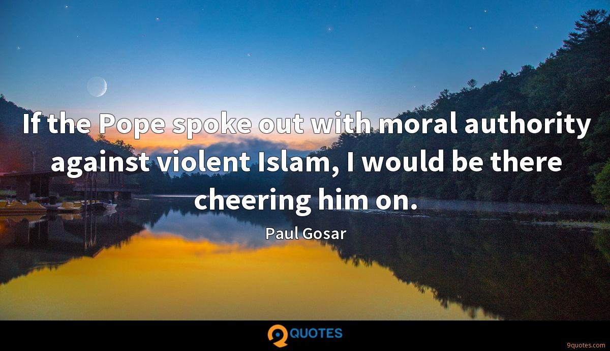 If the Pope spoke out with moral authority against violent Islam, I would be there cheering him on.